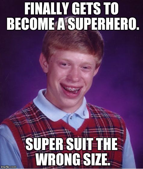 Bad Luck Brian Meme | FINALLY GETS TO BECOME A SUPERHERO. SUPER SUIT THE WRONG SIZE. | image tagged in memes,bad luck brian | made w/ Imgflip meme maker