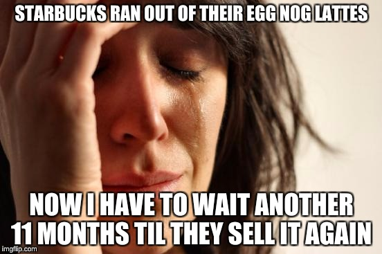Oh the Horror | STARBUCKS RAN OUT OF THEIR EGG NOG LATTES NOW I HAVE TO WAIT ANOTHER 11 MONTHS TIL THEY SELL IT AGAIN | image tagged in memes,first world problems,starbucks | made w/ Imgflip meme maker