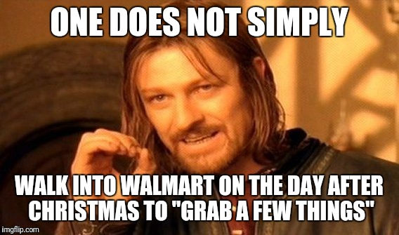 "One Does Not Simply Meme | ONE DOES NOT SIMPLY WALK INTO WALMART ON THE DAY AFTER CHRISTMAS TO ""GRAB A FEW THINGS"" 