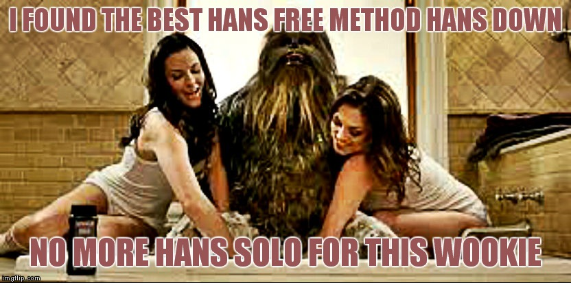 I FOUND THE BEST HANS FREE METHOD HANS DOWN NO MORE HANS SOLO FOR THIS WOOKIE | made w/ Imgflip meme maker