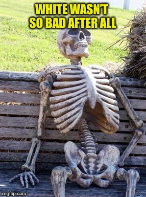 Waiting Skeleton Meme | WHITE WASN'T SO BAD AFTER ALL | image tagged in memes,waiting skeleton | made w/ Imgflip meme maker