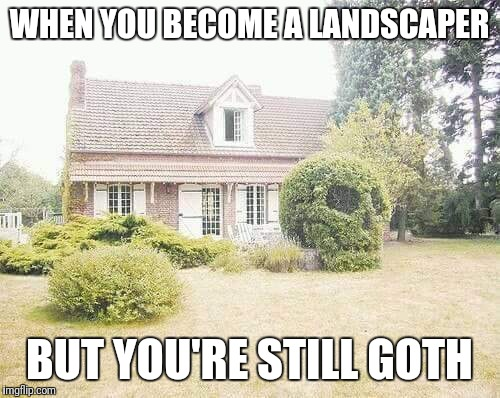 WHEN YOU BECOME A LANDSCAPER; BUT YOU'RE STILL GOTH | image tagged in goth people | made w/ Imgflip meme maker
