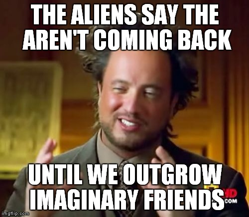 Ancient Aliens Meme | THE ALIENS SAY THE AREN'T COMING BACK UNTIL WE OUTGROW IMAGINARY FRIENDS | image tagged in memes,ancient aliens | made w/ Imgflip meme maker