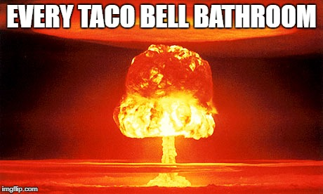 Nuclear Explosion | EVERY TACO BELL BATHROOM | image tagged in nuclear explosion,nuclear,nuclear bomb,taco bell,bathroom,memes | made w/ Imgflip meme maker