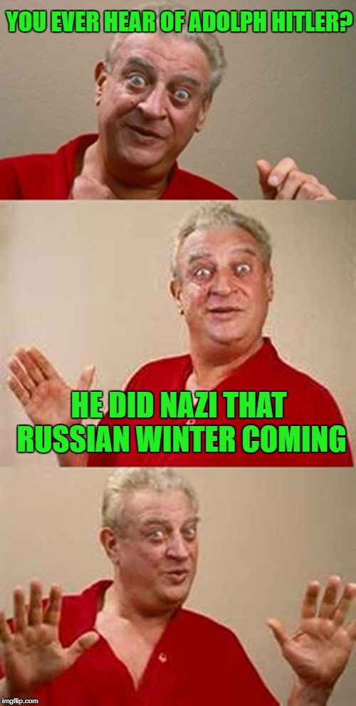 bad pun Dangerfield  | YOU EVER HEAR OF ADOLPH HITLER? HE DID NAZI THAT RUSSIAN WINTER COMING | image tagged in bad pun dangerfield | made w/ Imgflip meme maker