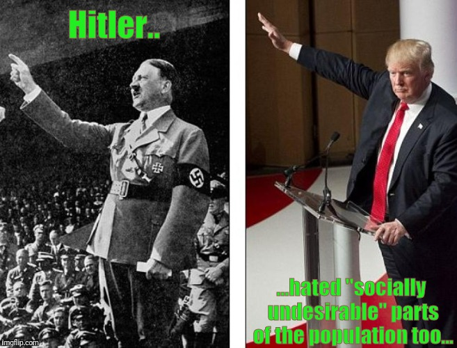 "Heil Trump! | Hitler.. ...hated ""socially undesirable"" parts of the population too... 