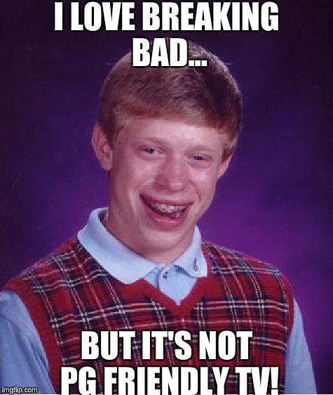 Bad Luck Brian Meme | I LOVE BREAKING BAD... BUT IT'S NOT PG FRIENDLY TV! | image tagged in memes,bad luck brian | made w/ Imgflip meme maker