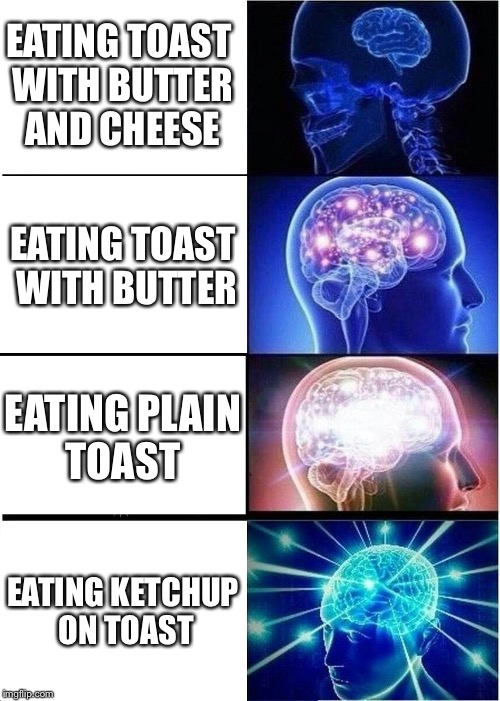 Expanding Brain Meme | EATING TOAST WITH BUTTER AND CHEESE EATING TOAST WITH BUTTER EATING PLAIN TOAST EATING KETCHUP ON TOAST | image tagged in memes,expanding brain | made w/ Imgflip meme maker