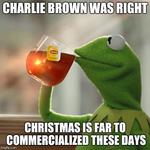 But Thats None Of My Business Meme | CHARLIE BROWN WAS RIGHT CHRISTMAS IS FAR TO COMMERCIALIZED THESE DAYS | image tagged in memes,but thats none of my business,kermit the frog | made w/ Imgflip meme maker