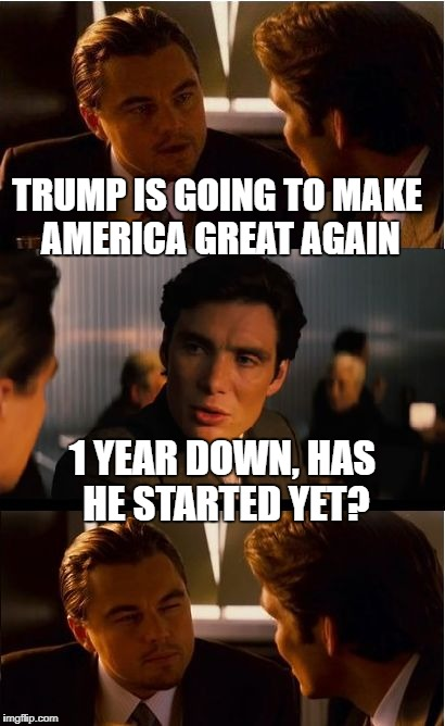 Imbredception | TRUMP IS GOING TO MAKE AMERICA GREAT AGAIN 1 YEAR DOWN, HAS HE STARTED YET? | image tagged in memes,inception | made w/ Imgflip meme maker