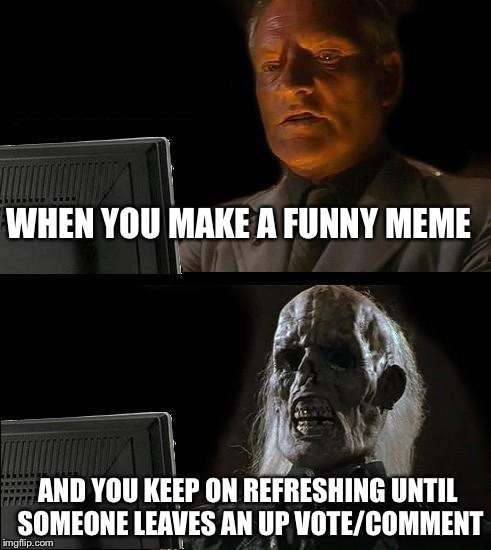 Ill Just Wait Here Meme | WHEN YOU MAKE A FUNNY MEME AND YOU KEEP ON REFRESHING UNTIL SOMEONE LEAVES AN UP VOTE/COMMENT | image tagged in memes,ill just wait here | made w/ Imgflip meme maker