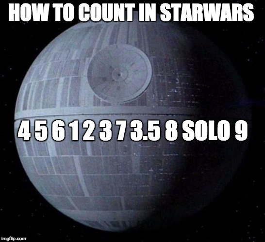 Death Star | HOW TO COUNT IN STARWARS 4 5 6 1 2 3 7 3.5 8 SOLO 9 | image tagged in death star,counting,han solo,star wars | made w/ Imgflip meme maker