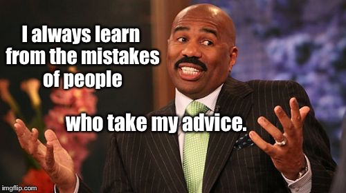 I'm my own best teaching tool | I always learn from the mistakes of people who take my advice. | image tagged in memes,steve harvey,mistakes,advice,others | made w/ Imgflip meme maker