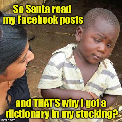 Third World Skeptical Kid Meme | So Santa read my Facebook posts and THAT'S why I got a dictionary in my stocking? | image tagged in memes,third world skeptical kid,santa facebook posts,misspelled,dictionary,christmas present | made w/ Imgflip meme maker