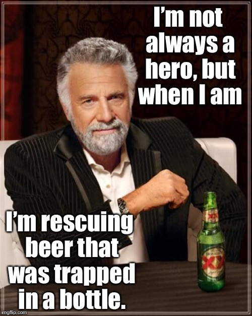 Holiday Hero | I'm not always a hero, but when I am I'm rescuing beer that was trapped in a bottle. | image tagged in memes,the most interesting man in the world,hero,rescue,trapped beer,bottle | made w/ Imgflip meme maker