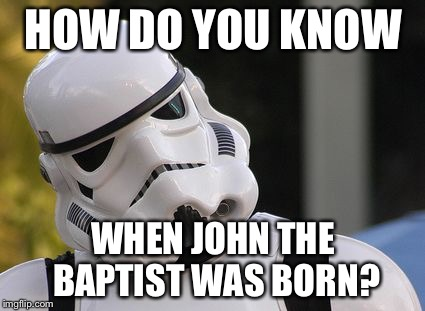 Confused stormtrooper | HOW DO YOU KNOW WHEN JOHN THE BAPTIST WAS BORN? | image tagged in confused stormtrooper | made w/ Imgflip meme maker