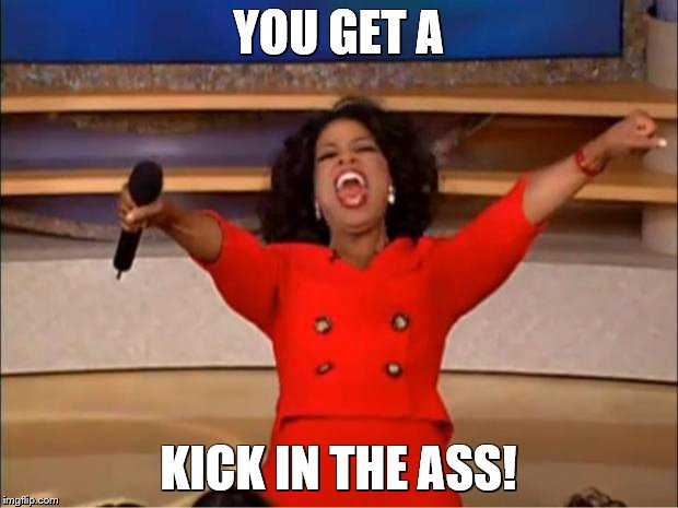 Oprah You Get A Meme | YOU GET A KICK IN THE ASS! | image tagged in memes,oprah you get a | made w/ Imgflip meme maker