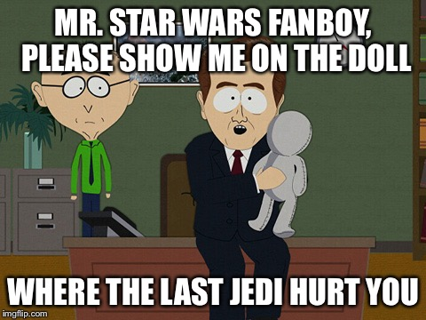 MR. STAR WARS FANBOY, PLEASE SHOW ME ON THE DOLL WHERE THE LAST JEDI HURT YOU | image tagged in south park doll | made w/ Imgflip meme maker