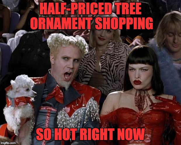 Mugatu So Hot Right Now Meme | HALF-PRICED TREE ORNAMENT SHOPPING SO HOT RIGHT NOW | image tagged in memes,mugatu so hot right now,christmas shopping,shopping,walmart,target | made w/ Imgflip meme maker