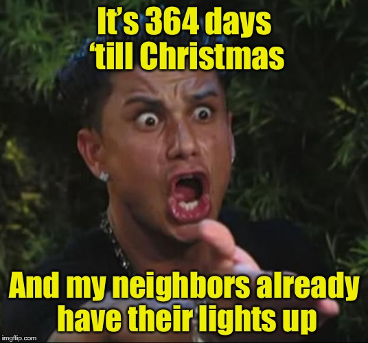 Days Till Christmas Meme.People Decorate Earlier Every Year Imgflip