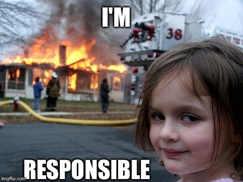 Disaster Girl Meme | I'M RESPONSIBLE | image tagged in memes,disaster girl | made w/ Imgflip meme maker
