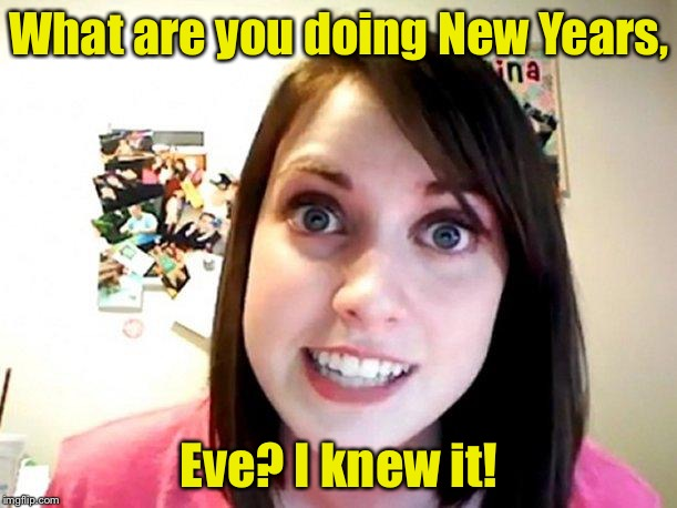 It's just a song, I sware! | What are you doing New Years, Eve? I knew it! | image tagged in overly attached girlfriend pink,memes,new years eve,bad pun | made w/ Imgflip meme maker