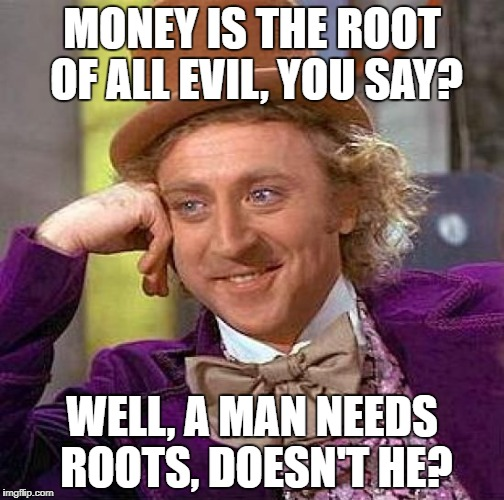 Creepy Condescending Wonka Meme | MONEY IS THE ROOT OF ALL EVIL, YOU SAY? WELL, A MAN NEEDS ROOTS, DOESN'T HE? | image tagged in memes,creepy condescending wonka | made w/ Imgflip meme maker