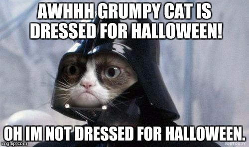 Grumpy Cat Star Wars Meme | AWHHH GRUMPY CAT IS DRESSED FOR HALLOWEEN! OH IM NOT DRESSED FOR HALLOWEEN. | image tagged in memes,grumpy cat star wars,grumpy cat | made w/ Imgflip meme maker
