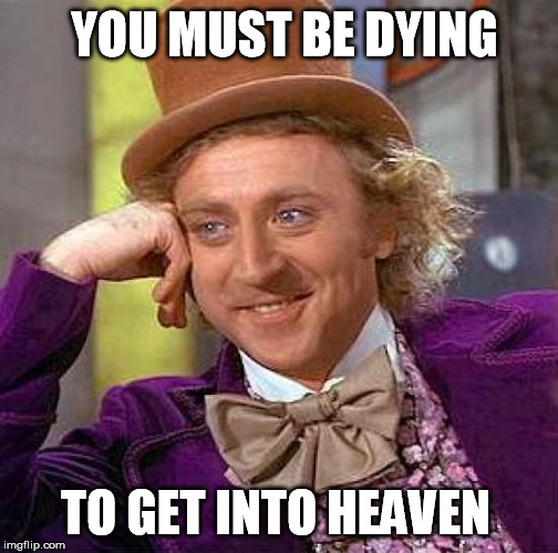 Creepy Condescending Wonka Meme | YOU MUST BE DYING TO GET INTO HEAVEN | image tagged in memes,creepy condescending wonka | made w/ Imgflip meme maker