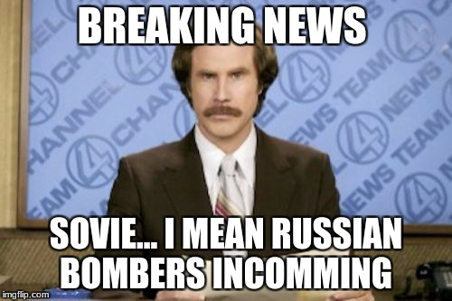 Ron Burgundy Meme | BREAKING NEWS SOVIE... I MEAN RUSSIAN BOMBERS INCOMMING | image tagged in memes,ron burgundy | made w/ Imgflip meme maker