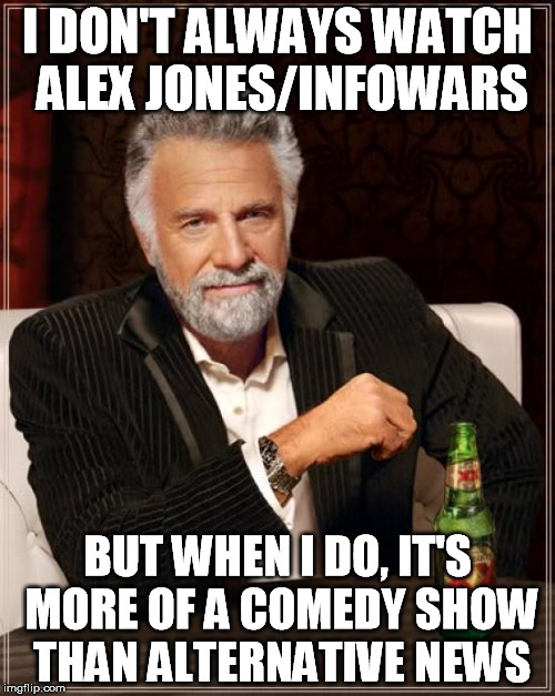 The Most Interesting Man In The World Meme | I DON'T ALWAYS WATCH ALEX JONES/INFOWARS BUT WHEN I DO, IT'S MORE OF A COMEDY SHOW THAN ALTERNATIVE NEWS | image tagged in memes,the most interesting man in the world | made w/ Imgflip meme maker