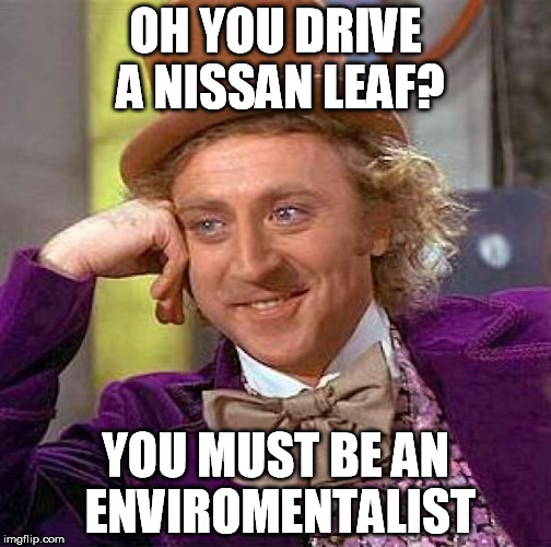 Creepy Condescending Wonka Meme | OH YOU DRIVE A NISSAN LEAF? YOU MUST BE AN ENVIROMENTALIST | image tagged in memes,creepy condescending wonka | made w/ Imgflip meme maker