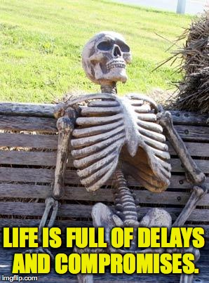 Waiting Skeleton Meme | LIFE IS FULL OF DELAYS AND COMPROMISES. | image tagged in memes,waiting skeleton | made w/ Imgflip meme maker