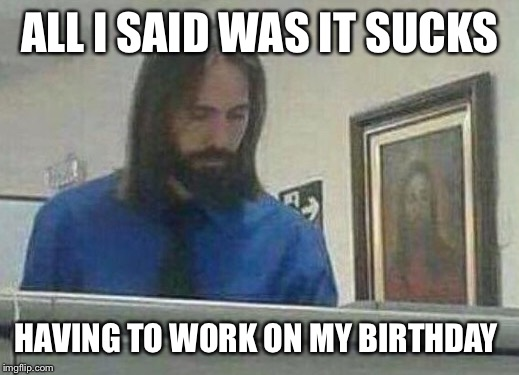 ALL I SAID WAS IT SUCKS HAVING TO WORK ON MY BIRTHDAY | made w/ Imgflip meme maker