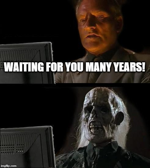 Ill Just Wait Here Meme | WAITING FOR YOU MANY YEARS! | image tagged in memes,ill just wait here | made w/ Imgflip meme maker