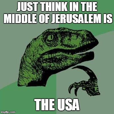 Dino | JUST THINK IN THE MIDDLE OF JERUSALEM IS THE USA | image tagged in dino | made w/ Imgflip meme maker