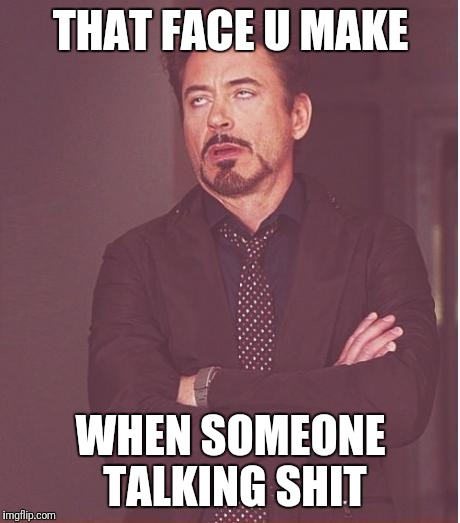 Face You Make Robert Downey Jr Meme | THAT FACE U MAKE WHEN SOMEONE TALKING SHIT | image tagged in memes,face you make robert downey jr | made w/ Imgflip meme maker