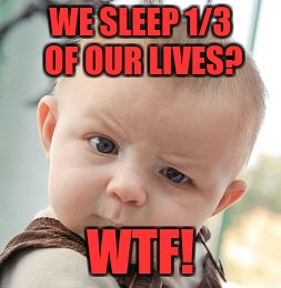 Skeptical Baby Meme | WE SLEEP 1/3 OF OUR LIVES? WTF! | image tagged in memes,skeptical baby | made w/ Imgflip meme maker