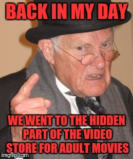 Back In My Day Meme | BACK IN MY DAY WE WENT TO THE HIDDEN PART OF THE VIDEO STORE FOR ADULT MOVIES | image tagged in memes,back in my day | made w/ Imgflip meme maker