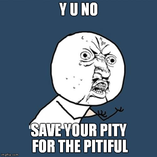 Y U No Meme | Y U NO SAVE YOUR PITY FOR THE PITIFUL | image tagged in memes,y u no | made w/ Imgflip meme maker