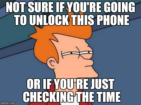 Put this on your phone if you dare. | NOT SURE IF YOU'RE GOING TO UNLOCK THIS PHONE OR IF YOU'RE JUST CHECKING THE TIME | image tagged in memes,futurama fry | made w/ Imgflip meme maker