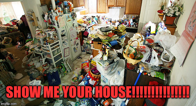 SHOW ME YOUR HOUSE!!!!!!!!!!!!!!! | image tagged in hoarding house | made w/ Imgflip meme maker