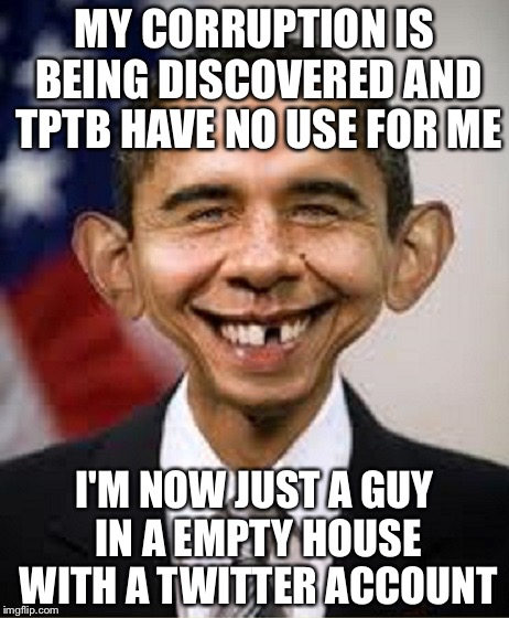 MY CORRUPTION IS BEING DISCOVERED AND TPTB HAVE NO USE FOR ME I'M NOW JUST A GUY IN A EMPTY HOUSE WITH A TWITTER ACCOUNT | image tagged in obama idiot | made w/ Imgflip meme maker