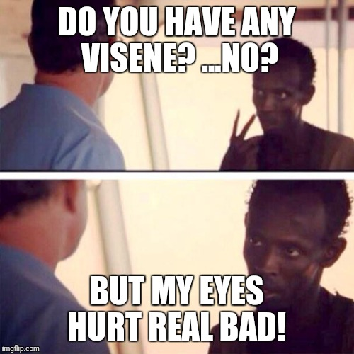 Captain Phillips - I'm The Captain Now Meme | DO YOU HAVE ANY VISENE? ...NO? BUT MY EYES HURT REAL BAD! | image tagged in memes,captain phillips - i'm the captain now | made w/ Imgflip meme maker