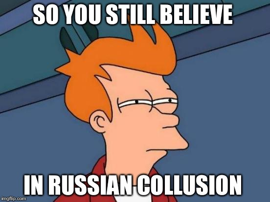 Futurama Fry Meme | SO YOU STILL BELIEVE IN RUSSIAN COLLUSION | image tagged in memes,futurama fry | made w/ Imgflip meme maker