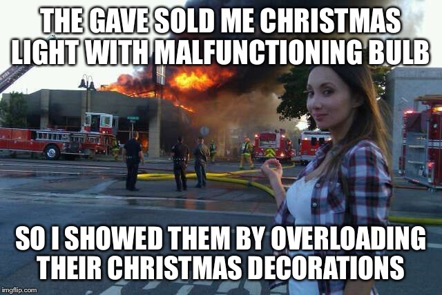 THE GAVE SOLD ME CHRISTMAS LIGHT WITH MALFUNCTIONING BULB SO I SHOWED THEM BY OVERLOADING THEIR CHRISTMAS DECORATIONS | image tagged in disaster woman | made w/ Imgflip meme maker