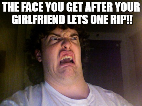 Oh No Meme | THE FACE YOU GET AFTER YOUR GIRLFRIEND LETS ONE RIP!! | image tagged in memes,oh no | made w/ Imgflip meme maker