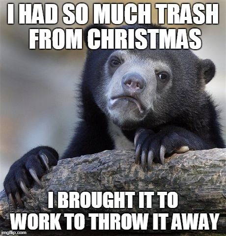 And still two full cans at home. | I HAD SO MUCH TRASH FROM CHRISTMAS I BROUGHT IT TO WORK TO THROW IT AWAY | image tagged in memes,confession bear,christmas | made w/ Imgflip meme maker