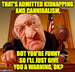 THAT'S ADMITTED KIDNAPPING AND CANNIBALISM, BUT YOU'RE FUNNY SO I'LL JUST GIVE YOU A WARNING, OK? | made w/ Imgflip meme maker