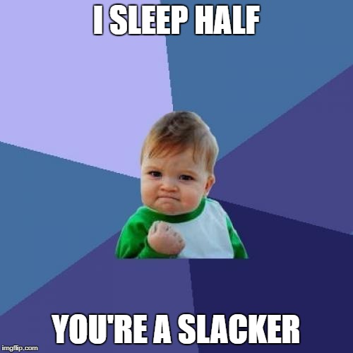 Success Kid Meme | I SLEEP HALF YOU'RE A SLACKER | image tagged in memes,success kid | made w/ Imgflip meme maker